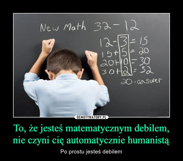 To, że jesteś matematycznym debilem, nie czyni cię automatycznie humanistą – Po prostu jesteś debilem