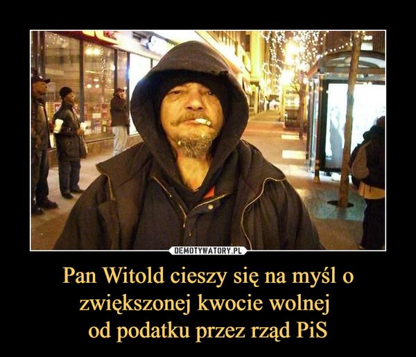 Pan Witold cieszy się na myśl o zwiększonej kwocie wolnej od podatku przez rząd PiS –