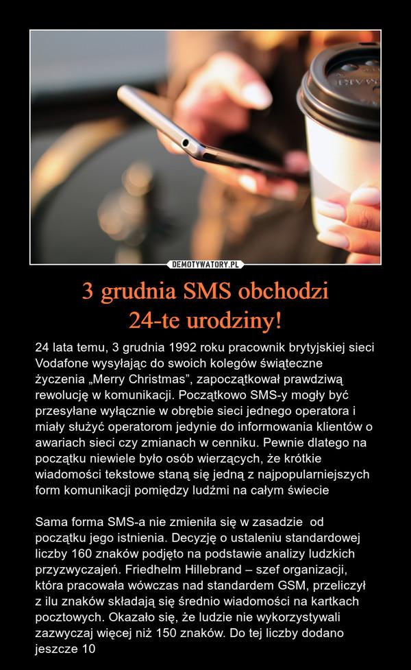"""3 grudnia SMS obchodzi24-te urodziny! – 24 lata temu, 3 grudnia 1992 roku pracownik brytyjskiej sieci Vodafone wysyłając do swoich kolegów świąteczne życzenia """"Merry Christmas"""", zapoczątkował prawdziwą rewolucję w komunikacji. Początkowo SMS-y mogły być przesyłane wyłącznie w obrębie sieci jednego operatora i miały służyć operatorom jedynie do informowania klientów o awariach sieci czy zmianach w cenniku. Pewnie dlatego na początku niewiele było osób wierzących, że krótkie wiadomości tekstowe staną się jedną z najpopularniejszych form komunikacji pomiędzy ludźmi na całym świecieSama forma SMS-a nie zmieniła się w zasadzie  od początku jego istnienia. Decyzję o ustaleniu standardowej liczby 160 znaków podjęto na podstawie analizy ludzkich przyzwyczajeń. Friedhelm Hillebrand – szef organizacji, która pracowała wówczas nad standardem GSM, przeliczył z ilu znaków składają się średnio wiadomości na kartkach pocztowych. Okazało się, że ludzie nie wykorzystywali zazwyczaj więcej niż 150 znaków. Do tej liczby dodano jeszcze 10"""