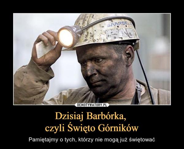 Dzisiaj Barbórka, czyli Święto Górników – Pamiętajmy o tych, którzy nie mogą już świętować