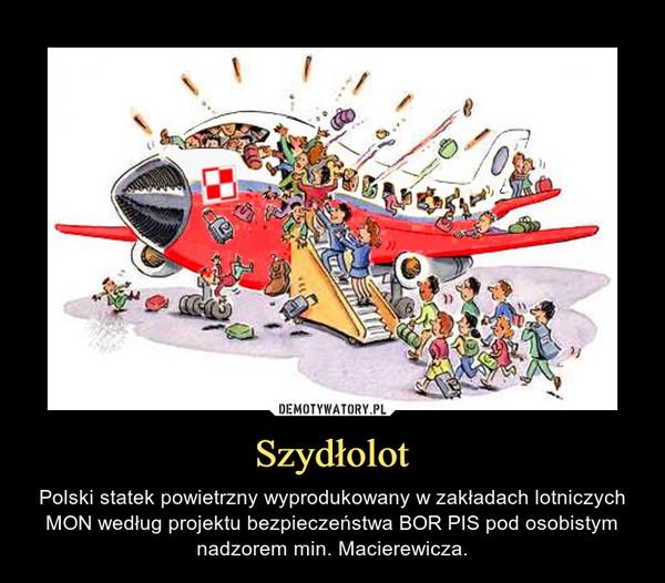 Szydłolot – Polski statek powietrzny wyprodukowany w zakładach lotniczych MON według projektu bezpieczeństwa BOR PIS pod osobistym nadzorem min. Macierewicza.