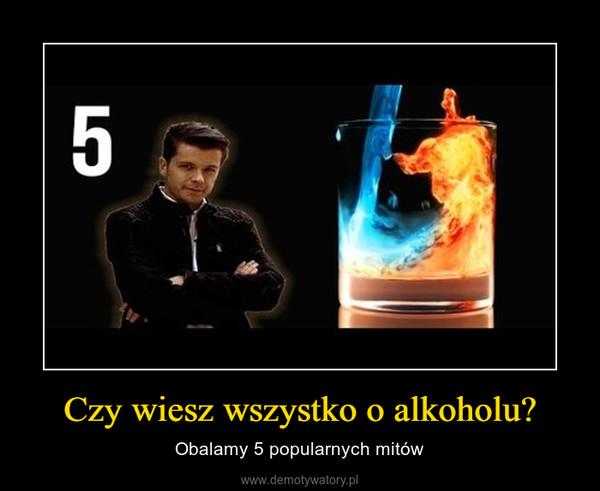 Czy wiesz wszystko o alkoholu? – Obalamy 5 popularnych mitów