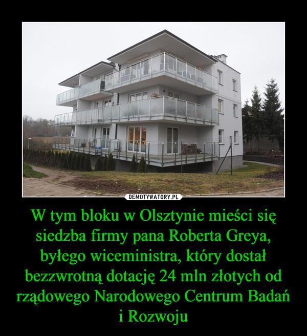 W tym bloku w Olsztynie mieści się siedzba firmy pana Roberta Greya, byłego wiceministra, który dostał bezzwrotną dotację 24 mln złotych od rządowego Narodowego Centrum Badańi Rozwoju –