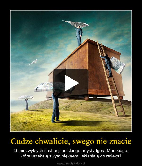 Cudze chwalicie, swego nie znacie – 40 niezwykłych ilustracji polskiego artysty Igora Morskiego,które urzekają swym pięknem i skłaniają do refleksji