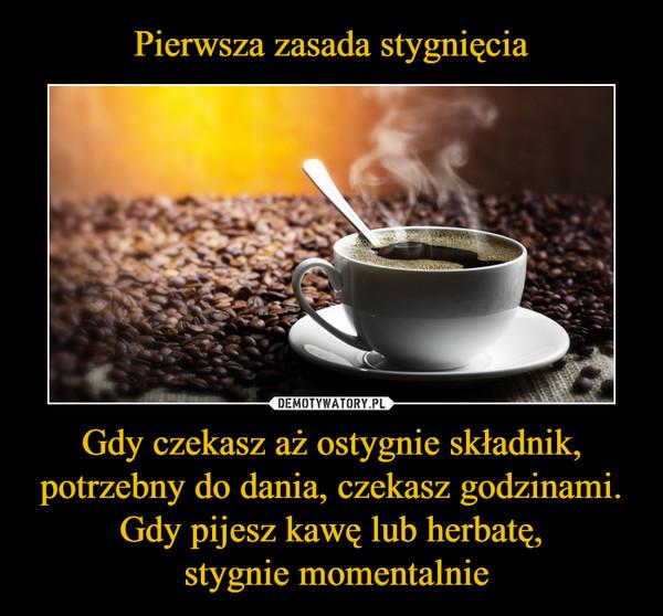 Gdy czekasz aż ostygnie składnik, potrzebny do dania, czekasz godzinami.Gdy pijesz kawę lub herbatę, stygnie momentalnie –