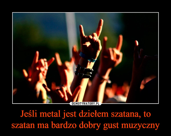 Jeśli metal jest dziełem szatana, to szatan ma bardzo dobry gust muzyczny –
