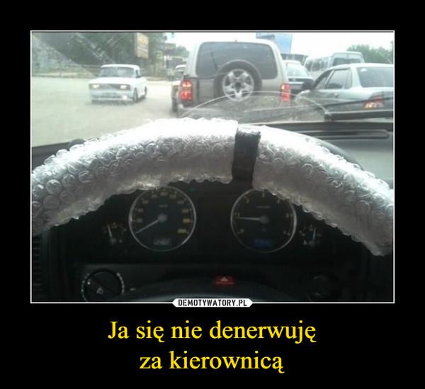 Ja się nie denerwujęza kierownicą –