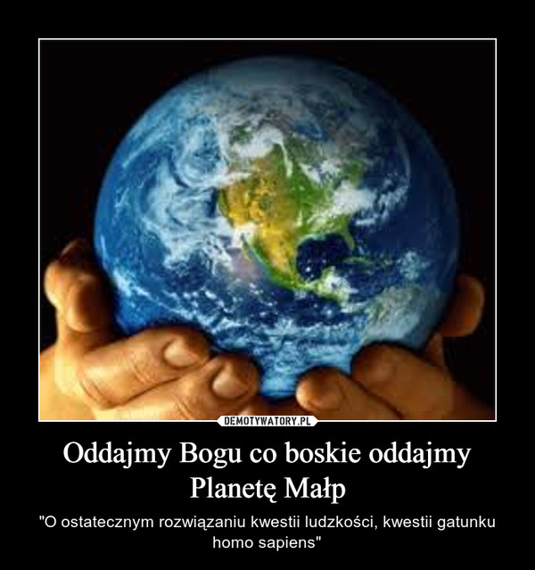 """Oddajmy Bogu co boskie oddajmy Planetę Małp – """"O ostatecznym rozwiązaniu kwestii ludzkości, kwestii gatunku homo sapiens"""""""