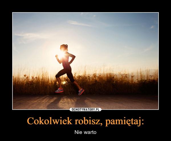 Cokolwiek robisz, pamiętaj: – Nie warto