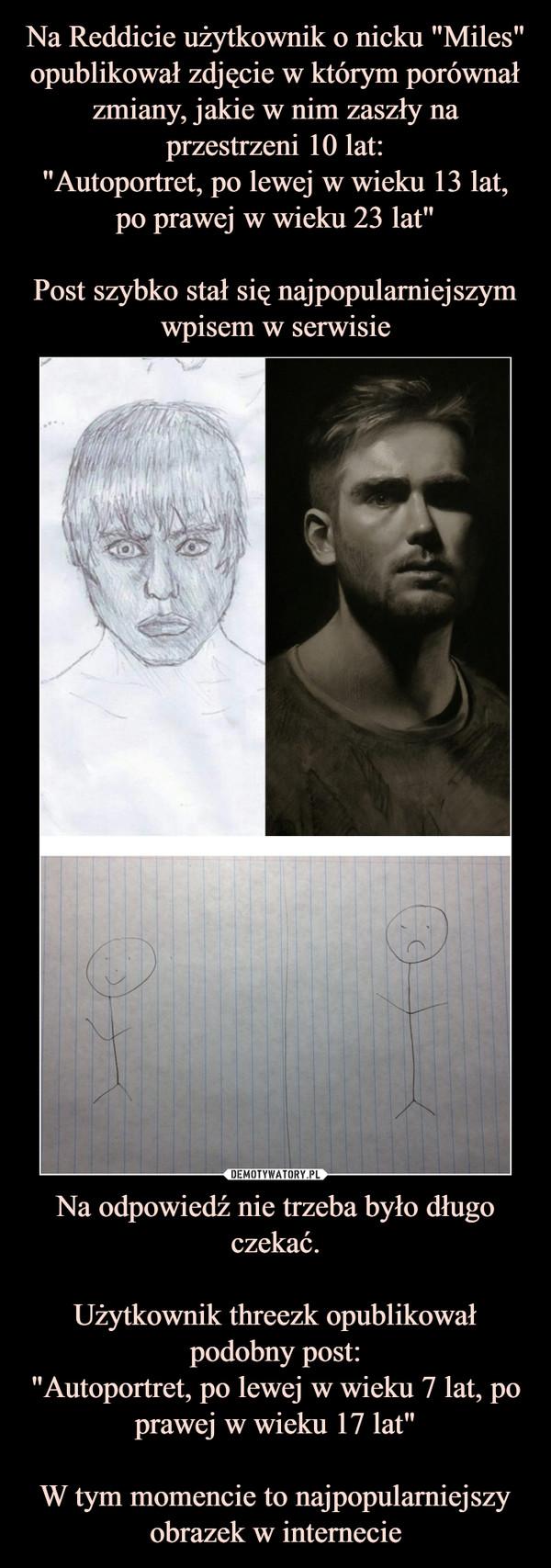 """Na odpowiedź nie trzeba było długo czekać.Użytkownik threezk opublikował podobny post:""""Autoportret, po lewej w wieku 7 lat, po prawej w wieku 17 lat""""W tym momencie to najpopularniejszy obrazek w internecie –"""