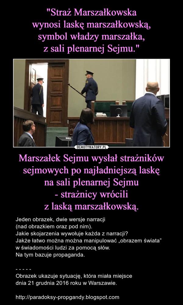 """Marszałek Sejmu wysłał strażników sejmowych po najładniejszą laskęna sali plenarnej Sejmu- strażnicy wróciliz laską marszałkowską. – Jeden obrazek, dwie wersje narracji(nad obrazkiem oraz pod nim).Jakie skojarzenia wywołuje każda z narracji?Jakże łatwo można można manipulować """"obrazem świata""""w świadomości ludzi za pomocą słów.Na tym bazuje propaganda.- - - - -Obrazek ukazuje sytuację, która miała miejscednia 21 grudnia 2016 roku w Warszawie.http://paradoksy-propgandy.blogspot.com"""