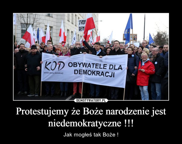 Protestujemy że Boże narodzenie jest niedemokratyczne !!! – Jak mogłeś tak Boże !