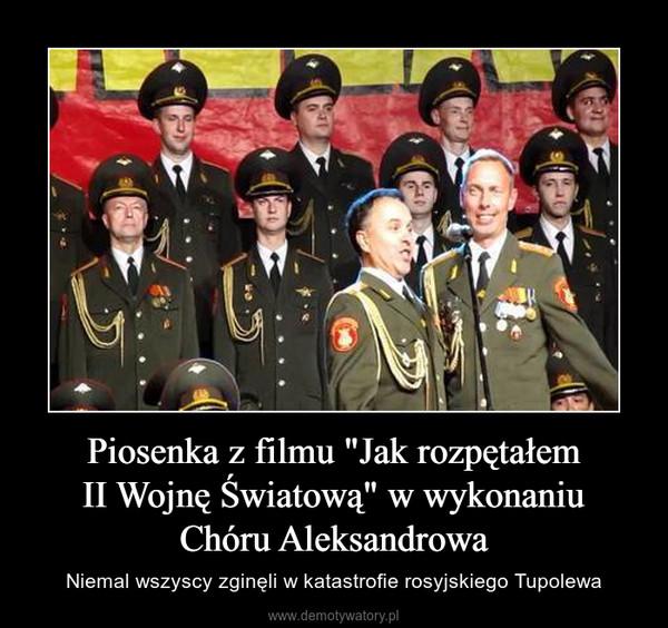 """Piosenka z filmu """"Jak rozpętałemII Wojnę Światową"""" w wykonaniuChóru Aleksandrowa – Niemal wszyscy zginęli w katastrofie rosyjskiego Tupolewa"""