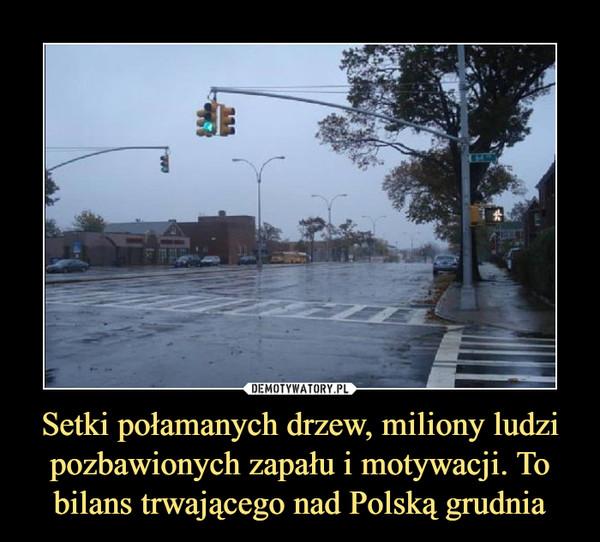 Setki połamanych drzew, miliony ludzi pozbawionych zapału i motywacji. To bilans trwającego nad Polską grudnia –