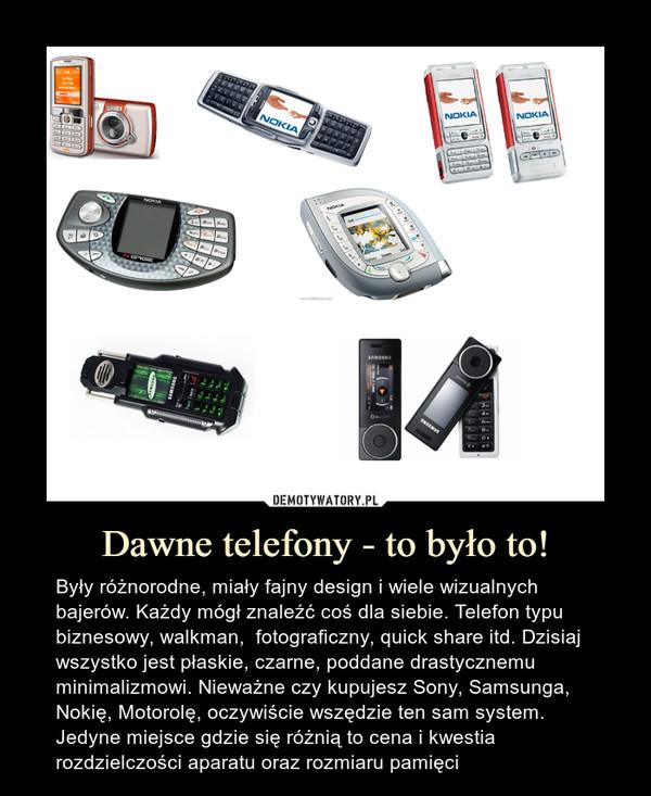 Dawne telefony - to było to! – Były różnorodne, miały fajny design i wiele wizualnych bajerów. Każdy mógł znaleźć coś dla siebie. Telefon typu biznesowy, walkman,  fotograficzny, quick share itd. Dzisiaj wszystko jest płaskie, czarne, poddane drastycznemu minimalizmowi. Nieważne czy kupujesz Sony, Samsunga, Nokię, Motorolę, oczywiście wszędzie ten sam system. Jedyne miejsce gdzie się różnią to cena i kwestia rozdzielczości aparatu oraz rozmiaru pamięci