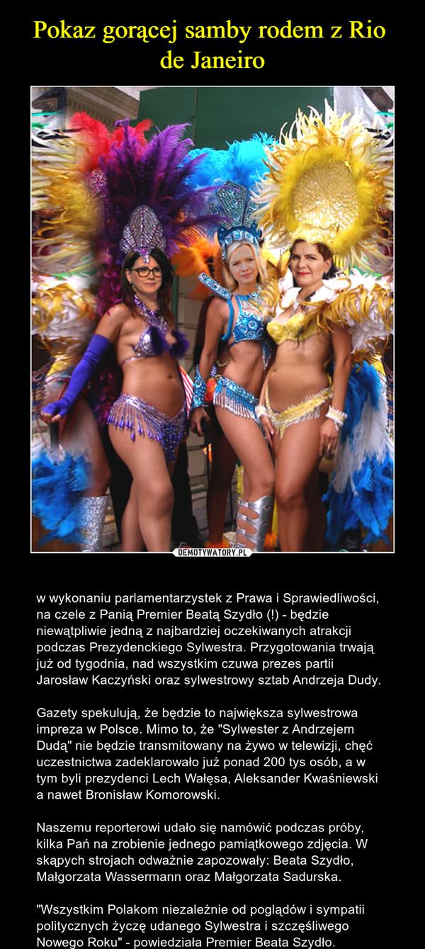 """– w wykonaniu parlamentarzystek z Prawa i Sprawiedliwości, na czele z Panią Premier Beatą Szydło (!) - będzie niewątpliwie jedną z najbardziej oczekiwanych atrakcji podczas Prezydenckiego Sylwestra. Przygotowania trwają już od tygodnia, nad wszystkim czuwa prezes partii Jarosław Kaczyński oraz sylwestrowy sztab Andrzeja Dudy. Gazety spekulują, że będzie to największa sylwestrowa impreza w Polsce. Mimo to, że """"Sylwester z Andrzejem Dudą"""" nie będzie transmitowany na żywo w telewizji, chęć uczestnictwa zadeklarowało już ponad 200 tys osób, a w tym byli prezydenci Lech Wałęsa, Aleksander Kwaśniewski a nawet Bronisław Komorowski. Naszemu reporterowi udało się namówić podczas próby, kilka Pań na zrobienie jednego pamiątkowego zdjęcia. W skąpych strojach odważnie zapozowały: Beata Szydło, Małgorzata Wassermann oraz Małgorzata Sadurska. """"Wszystkim Polakom niezależnie od poglądów i sympatii politycznych życzę udanego Sylwestra i szczęśliwego Nowego Roku"""" - powiedziała Premier Beata Szydło."""