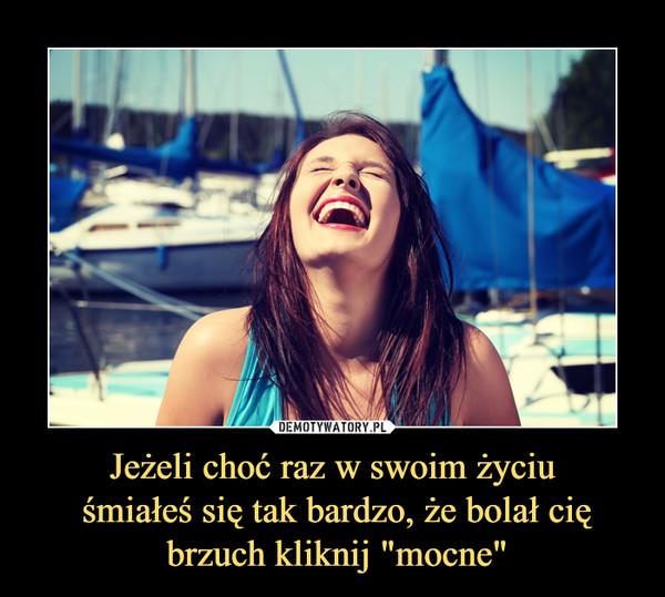 """Jeżeli choć raz w swoim życiu śmiałeś się tak bardzo, że bolał cię brzuch kliknij """"mocne"""" –"""