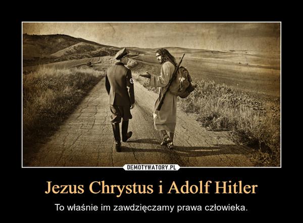 Jezus Chrystus i Adolf Hitler – To właśnie im zawdzięczamy prawa człowieka.