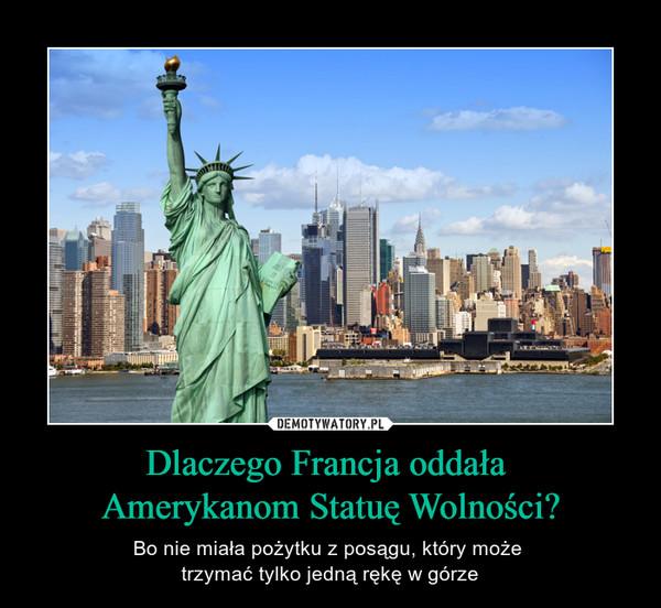 Dlaczego Francja oddała Amerykanom Statuę Wolności? – Bo nie miała pożytku z posągu, który może trzymać tylko jedną rękę w górze