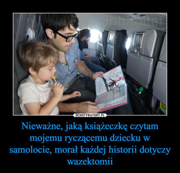 Nieważne, jaką książeczkę czytam mojemu ryczącemu dziecku w samolocie, morał każdej historii dotyczy wazektomii –