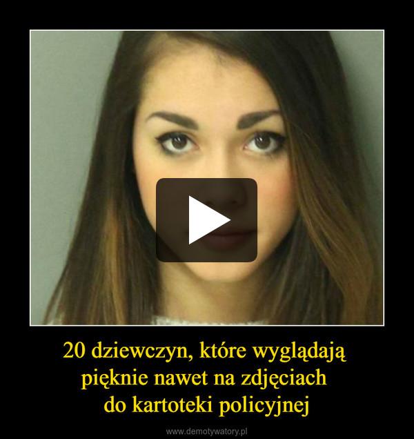 20 dziewczyn, które wyglądają pięknie nawet na zdjęciach do kartoteki policyjnej –