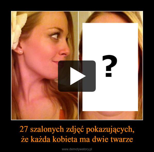 27 szalonych zdjęć pokazujących,że każda kobieta ma dwie twarze –