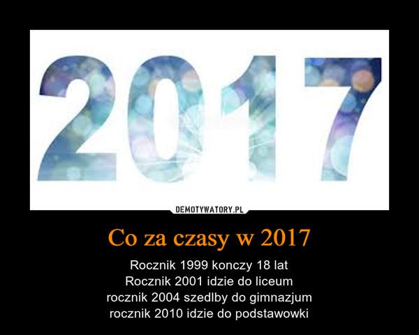 Co za czasy w 2017 – Rocznik 1999 konczy 18 latRocznik 2001 idzie do liceumrocznik 2004 szedlby do gimnazjumrocznik 2010 idzie do podstawowki
