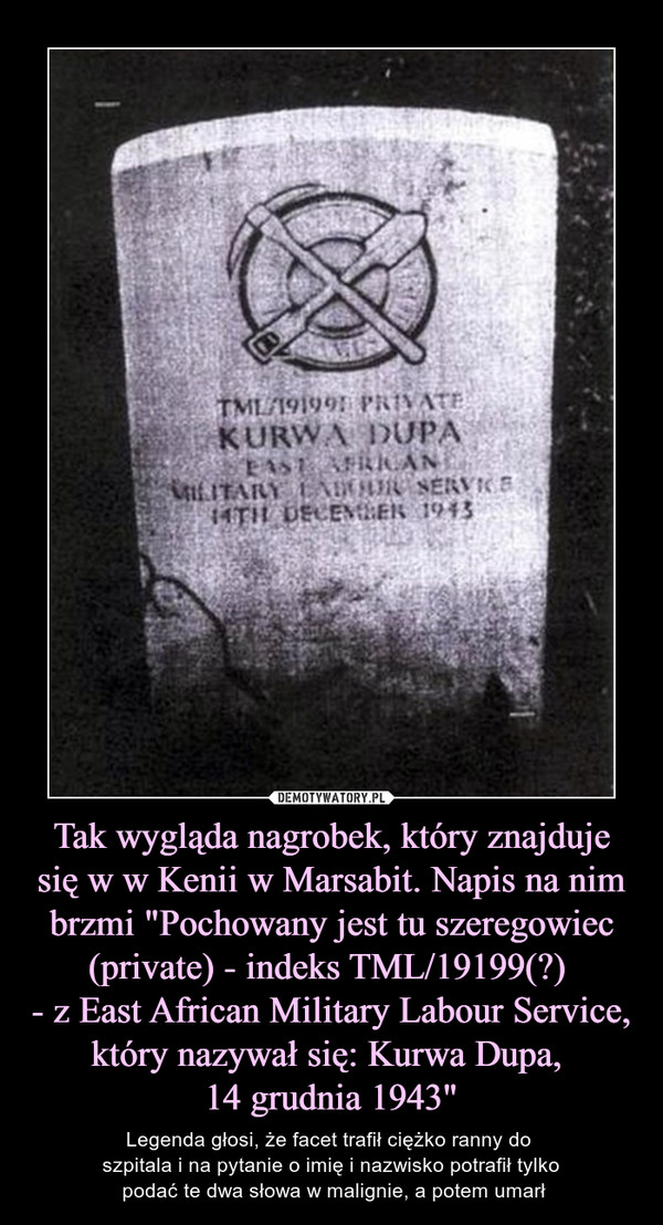 """Tak wygląda nagrobek, który znajduje się w w Kenii w Marsabit. Napis na nim brzmi """"Pochowany jest tu szeregowiec (private) - indeks TML/19199(?) - z East African Military Labour Service, który nazywał się: Kurwa Dupa, 14 grudnia 1943"""" – Legenda głosi, że facet trafił ciężko ranny do szpitala i na pytanie o imię i nazwisko potrafił tylko podać te dwa słowa w malignie, a potem umarł"""