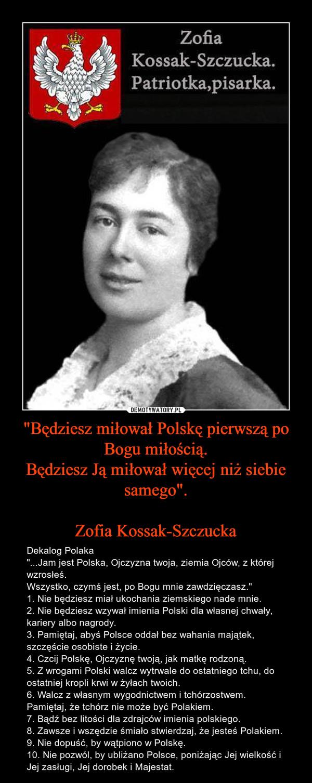 """""""Będziesz miłował Polskę pierwszą po Bogu miłością.Będziesz Ją miłował więcej niż siebie samego"""".Zofia Kossak-Szczucka – Dekalog Polaka""""...Jam jest Polska, Ojczyzna twoja, ziemia Ojców, z której wzrosłeś.Wszystko, czymś jest, po Bogu mnie zawdzięczasz.""""1. Nie będziesz miał ukochania ziemskiego nade mnie.2. Nie będziesz wzywał imienia Polski dla własnej chwały, kariery albo nagrody.3. Pamiętaj, abyś Polsce oddał bez wahania majątek, szczęście osobiste i życie.4. Czcij Polskę, Ojczyznę twoją, jak matkę rodzoną.5. Z wrogami Polski walcz wytrwale do ostatniego tchu, do ostatniej kropli krwi w żyłach twoich.6. Walcz z własnym wygodnictwem i tchórzostwem. Pamiętaj, że tchórz nie może być Polakiem.7. Bądź bez litości dla zdrajców imienia polskiego.8. Zawsze i wszędzie śmiało stwierdzaj, że jesteś Polakiem.9. Nie dopuść, by wątpiono w Polskę.10. Nie pozwól, by ubliżano Polsce, poniżając Jej wielkość i Jej zasługi, Jej dorobek i Majestat."""