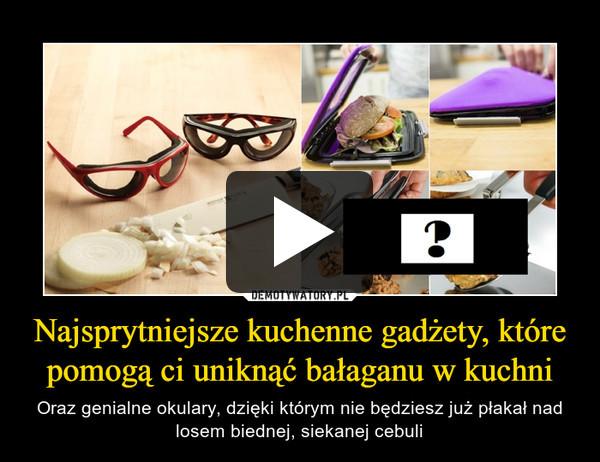 Najsprytniejsze kuchenne gadżety, które pomogą ci uniknąć bałaganu w kuchni – Oraz genialne okulary, dzięki którym nie będziesz już płakał nad losem biednej, siekanej cebuli