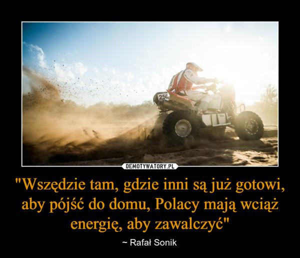 """""""Wszędzie tam, gdzie inni są już gotowi, aby pójść do domu, Polacy mają wciąż energię, aby zawalczyć"""" – ~ Rafał Sonik"""
