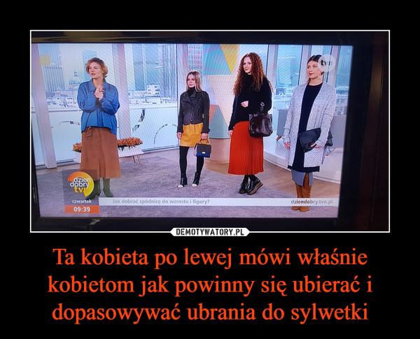 Ta kobieta po lewej mówi właśnie kobietom jak powinny się ubierać i dopasowywać ubrania do sylwetki –