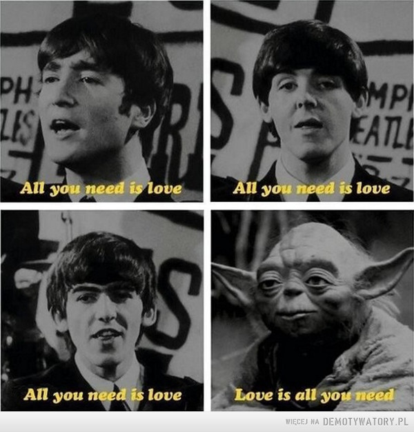 All you need is love –  All you need is loveAll you need is loveAll you need is loveLove is all you need