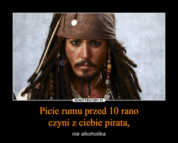 Picie rumu przed 10 ranoczyni z ciebie pirata, – nie alkoholika