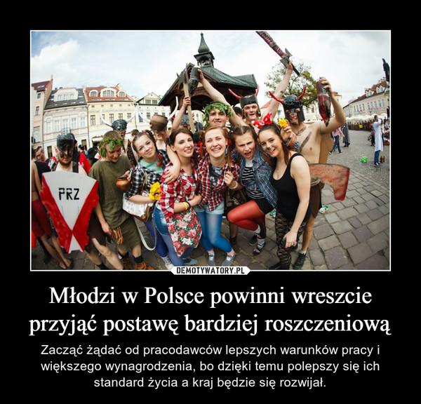 Młodzi w Polsce powinni wreszcie przyjąć postawę bardziej roszczeniową – Zacząć żądać od pracodawców lepszych warunków pracy i większego wynagrodzenia, bo dzięki temu polepszy się ich standard życia a kraj będzie się rozwijał.