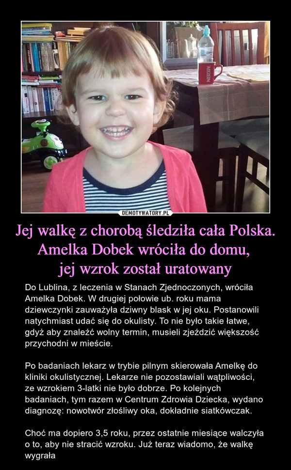Jej walkę z chorobą śledziła cała Polska. Amelka Dobek wróciła do domu, jej wzrok został uratowany – Do Lublina, z leczenia w Stanach Zjednoczonych, wróciła Amelka Dobek. W drugiej połowie ub. roku mama dziewczynki zauważyła dziwny blask w jej oku. Postanowili natychmiast udać się do okulisty. To nie było takie łatwe, gdyż aby znaleźć wolny termin, musieli zjeździć większość przychodni w mieście.Po badaniach lekarz w trybie pilnym skierowała Amelkę do kliniki okulistycznej. Lekarze nie pozostawiali wątpliwości, ze wzrokiem 3-latki nie było dobrze. Po kolejnych badaniach, tym razem w Centrum Zdrowia Dziecka, wydano diagnozę: nowotwór złośliwy oka, dokładnie siatkówczak.Choć ma dopiero 3,5 roku, przez ostatnie miesiące walczyła o to, aby nie stracić wzroku. Już teraz wiadomo, że walkę wygrała