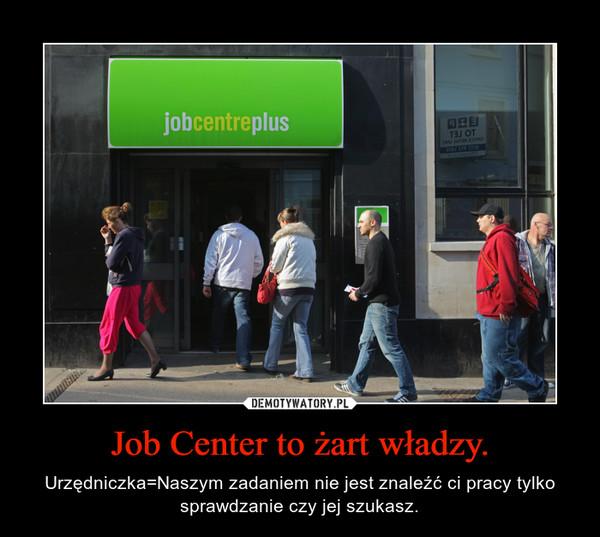 Job Center to żart władzy. – Urzędniczka=Naszym zadaniem nie jest znaleźć ci pracy tylko sprawdzanie czy jej szukasz.