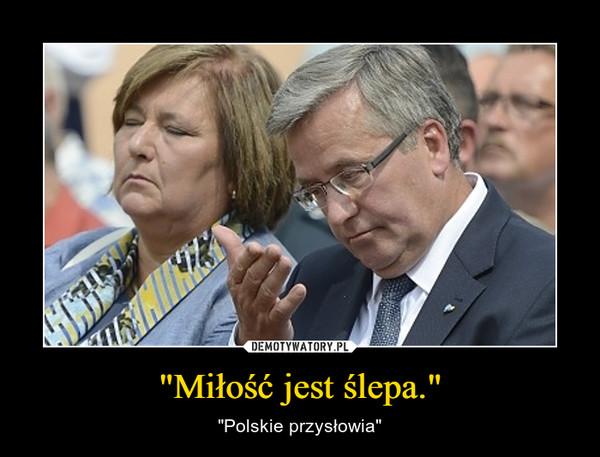 """""""Miłość jest ślepa."""" – """"Polskie przysłowia"""""""