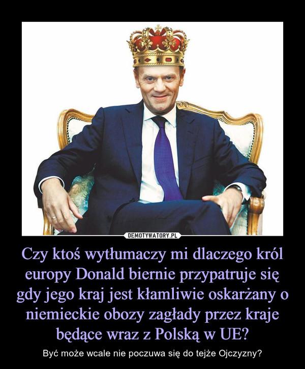 Czy ktoś wytłumaczy mi dlaczego król europy Donald biernie przypatruje się gdy jego kraj jest kłamliwie oskarżany o niemieckie obozy zagłady przez kraje będące wraz z Polską w UE? – Być może wcale nie poczuwa się do tejże Ojczyzny?