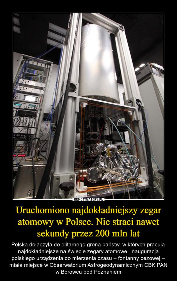 Uruchomiono najdokładniejszy zegar atomowy w Polsce. Nie straci nawet sekundy przez 200 mln lat – Polska dołączyła do elitarnego grona państw, w których pracują najdokładniejsze na świecie zegary atomowe. Inauguracja polskiego urządzenia do mierzenia czasu – fontanny cezowej – miała miejsce w Obserwatorium Astrogeodynamicznym CBK PAN w Borowcu pod Poznaniem