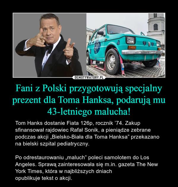 """Fani z Polski przygotowują specjalny prezent dla Toma Hanksa, podarują mu 43-letniego malucha! – Tom Hanks dostanie Fiata 126p, rocznik '74. Zakup sfinansował rajdowiec Rafał Sonik, a pieniądze zebrane podczas akcji """"Bielsko-Biała dla Toma Hanksa"""" przekazano na bielski szpital pediatryczny.Po odrestaurowaniu """"maluch"""" poleci samolotem do Los Angeles. Sprawą zainteresowała się m.in. gazeta The New York Times, która w najbliższych dniach opublikuje tekst o akcji."""