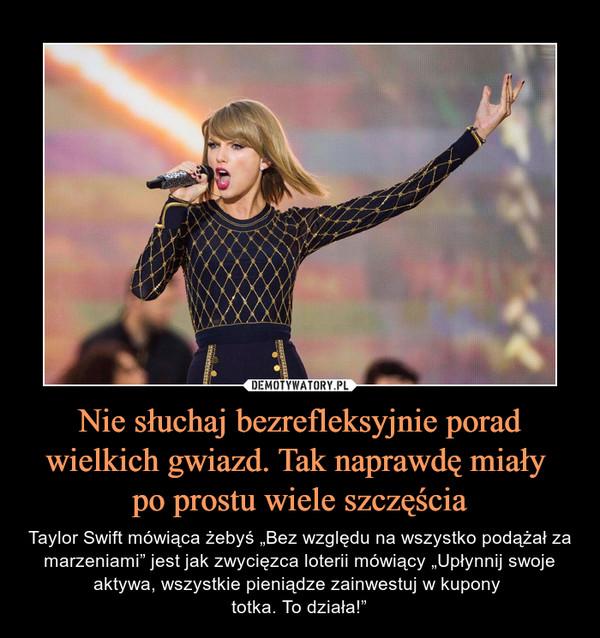 """Nie słuchaj bezrefleksyjnie porad wielkich gwiazd. Tak naprawdę miały po prostu wiele szczęścia – Taylor Swift mówiąca żebyś """"Bez względu na wszystko podążał za marzeniami"""" jest jak zwycięzca loterii mówiący """"Upłynnij swoje aktywa, wszystkie pieniądze zainwestuj w kupony totka. To działa!"""""""