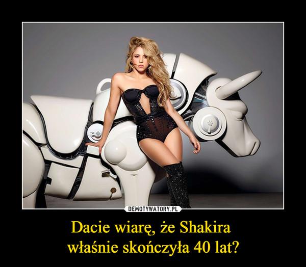 Dacie wiarę, że Shakira właśnie skończyła 40 lat? –