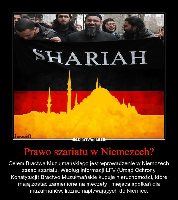 Prawo szariatu w Niemczech? – Celem Bractwa Muzułmańskiego jest wprowadzenie w Niemczech zasad szariatu. Według informacji LFV (Urząd Ochrony Konstytucji) Bractwo Muzułmańskie kupuje nieruchomości, które mają zostać zamienione na meczety i miejsca spotkań dla muzułmanów, licznie napływających do Niemiec.
