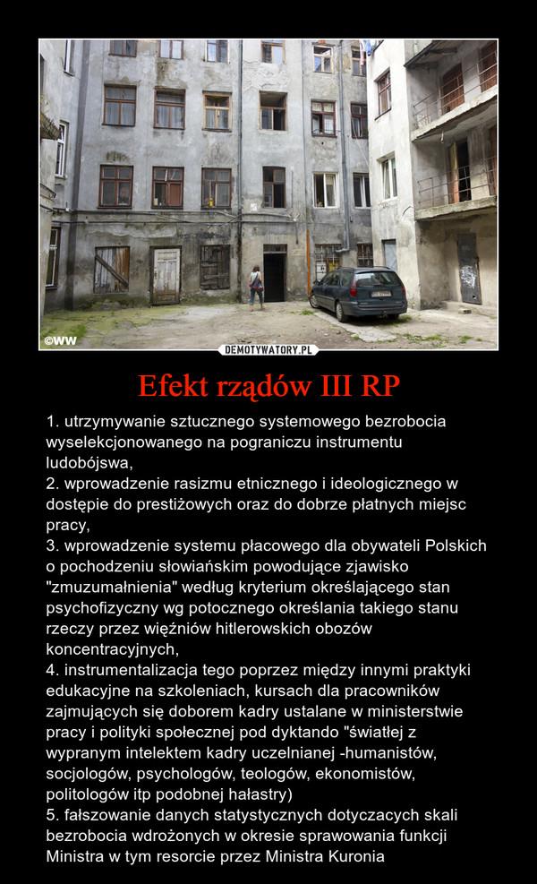 """Efekt rządów III RP – 1. utrzymywanie sztucznego systemowego bezrobocia wyselekcjonowanego na pograniczu instrumentu ludobójswa,2. wprowadzenie rasizmu etnicznego i ideologicznego w dostępie do prestiżowych oraz do dobrze płatnych miejsc pracy,3. wprowadzenie systemu płacowego dla obywateli Polskich o pochodzeniu słowiańskim powodujące zjawisko """"zmuzumałnienia"""" według kryterium określającego stan psychofizyczny wg potocznego określania takiego stanu rzeczy przez więźniów hitlerowskich obozów koncentracyjnych, 4. instrumentalizacja tego poprzez między innymi praktyki edukacyjne na szkoleniach, kursach dla pracowników zajmujących się doborem kadry ustalane w ministerstwie pracy i polityki społecznej pod dyktando """"światłej z wypranym intelektem kadry uczelnianej -humanistów, socjologów, psychologów, teologów, ekonomistów, politologów itp podobnej hałastry)5. fałszowanie danych statystycznych dotyczacych skali bezrobocia wdrożonych w okresie sprawowania funkcji Ministra w tym resorcie przez Ministra Kuronia"""