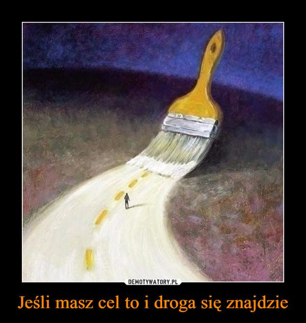 Jeśli masz cel to i droga się znajdzie –
