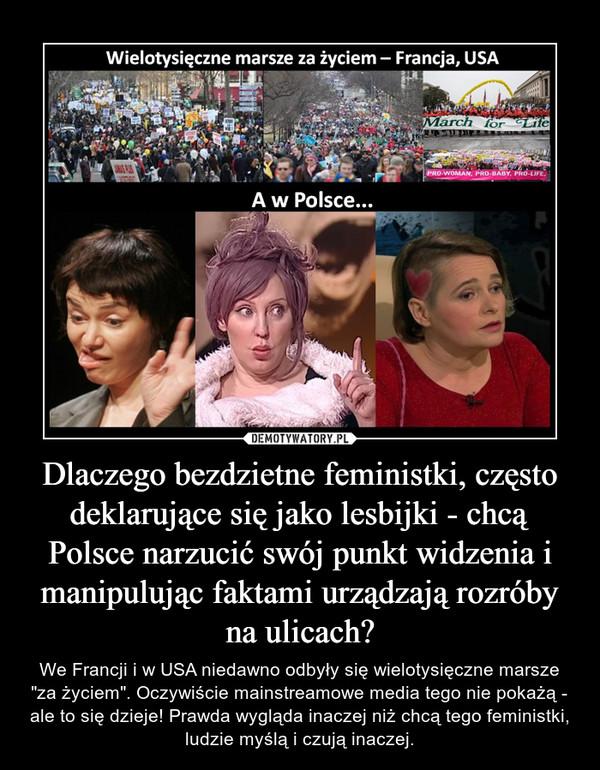 """Dlaczego bezdzietne feministki, często deklarujące się jako lesbijki - chcą Polsce narzucić swój punkt widzenia i manipulując faktami urządzają rozróby na ulicach? – We Francji i w USA niedawno odbyły się wielotysięczne marsze """"za życiem"""". Oczywiście mainstreamowe media tego nie pokażą - ale to się dzieje! Prawda wygląda inaczej niż chcą tego feministki, ludzie myślą i czują inaczej."""