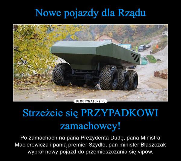 Strzeżcie się PRZYPADKOWI zamachowcy! – Po zamachach na pana Prezydenta Dudę, pana Ministra Macierewicza i panią premier Szydło, pan minister Błaszczak wybrał nowy pojazd do przemieszczania się vipów.