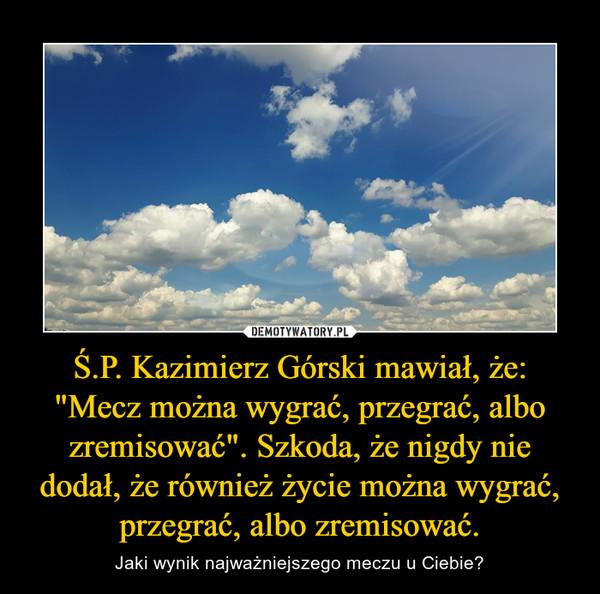 """Ś.P. Kazimierz Górski mawiał, że: """"Mecz można wygrać, przegrać, albo zremisować"""". Szkoda, że nigdy nie dodał, że również życie można wygrać, przegrać, albo zremisować. – Jaki wynik najważniejszego meczu u Ciebie?"""