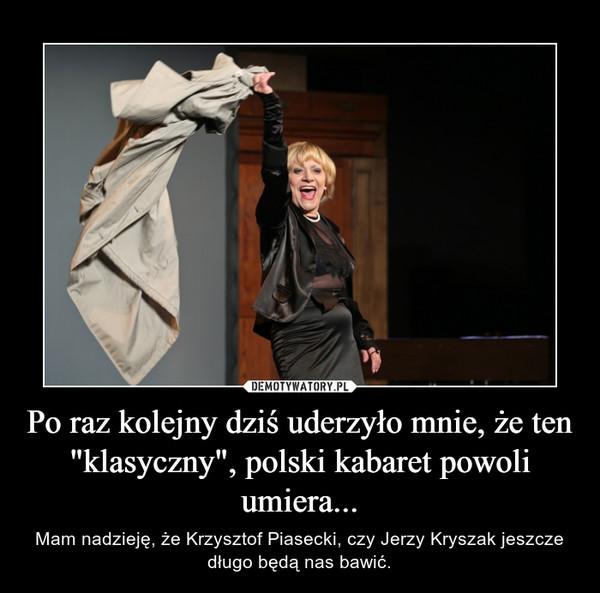 """Po raz kolejny dziś uderzyło mnie, że ten """"klasyczny"""", polski kabaret powoli umiera... – Mam nadzieję, że Krzysztof Piasecki, czy Jerzy Kryszak jeszcze długo będą nas bawić."""